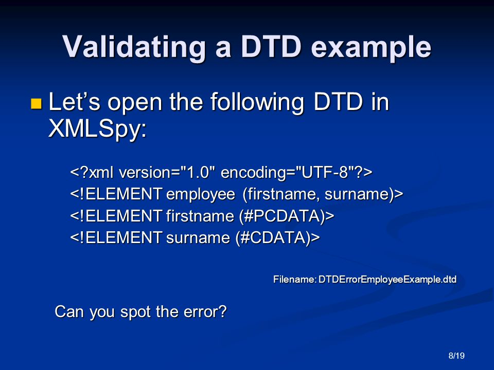 8/19 Validating a DTD example Let's open the following DTD in XMLSpy: Let's open the following DTD in XMLSpy: Filename: DTDErrorEmployeeExample.dtd Filename: DTDErrorEmployeeExample.dtd Can you spot the error