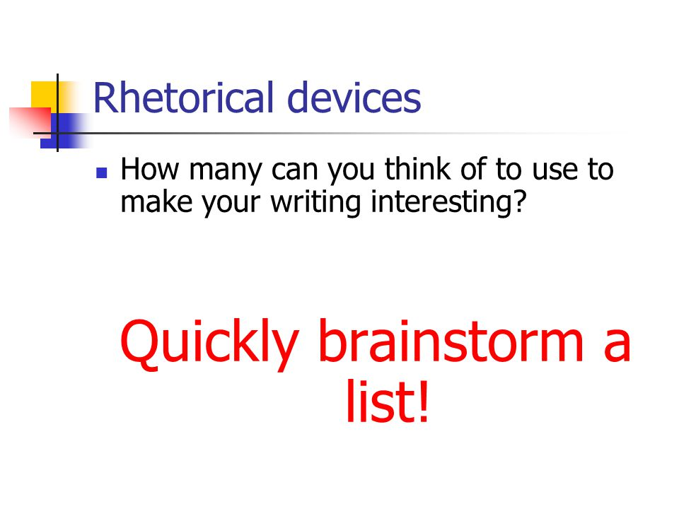 Rhetorical devices How many can you think of to use to make your writing interesting.