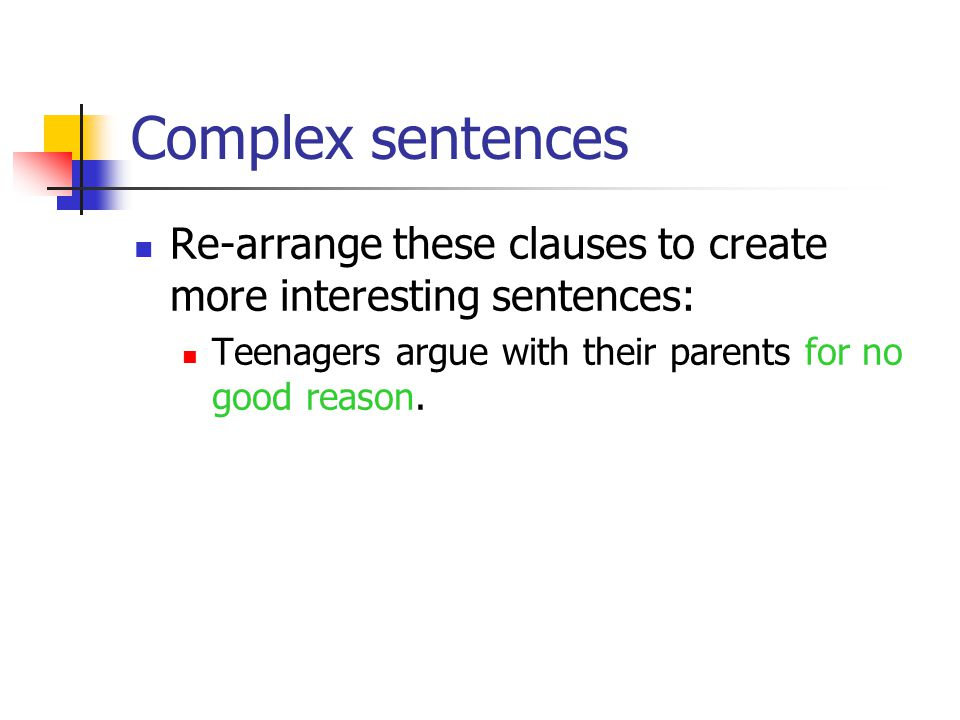 Complex sentences Re-arrange these clauses to create more interesting sentences: Teenagers argue with their parents for no good reason.