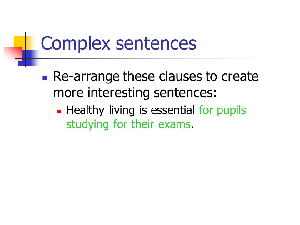 Complex sentences Re-arrange these clauses to create more interesting sentences: Healthy living is essential for pupils studying for their exams.