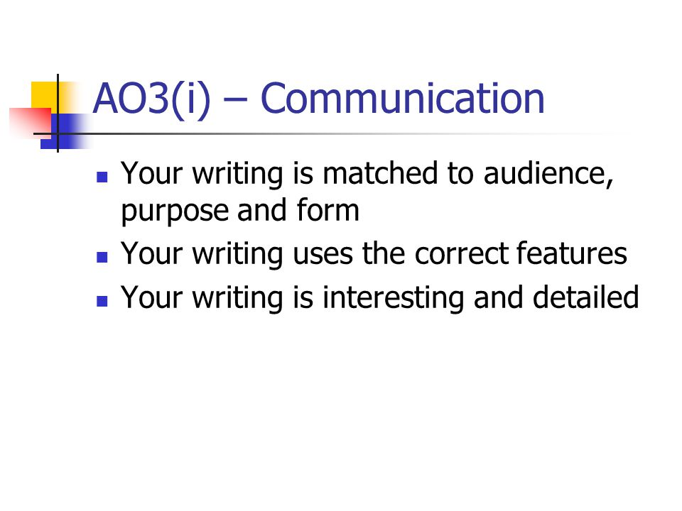 AO3(i) – Communication Your writing is matched to audience, purpose and form Your writing uses the correct features Your writing is interesting and detailed