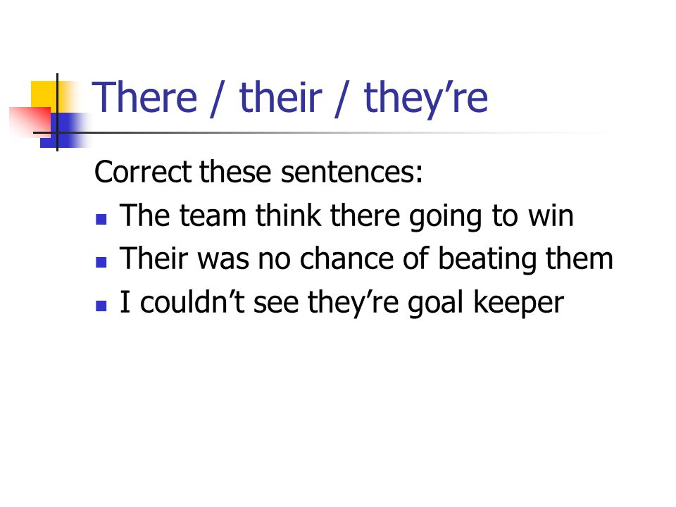 There / their / they're Correct these sentences: The team think there going to win Their was no chance of beating them I couldn't see they're goal keeper