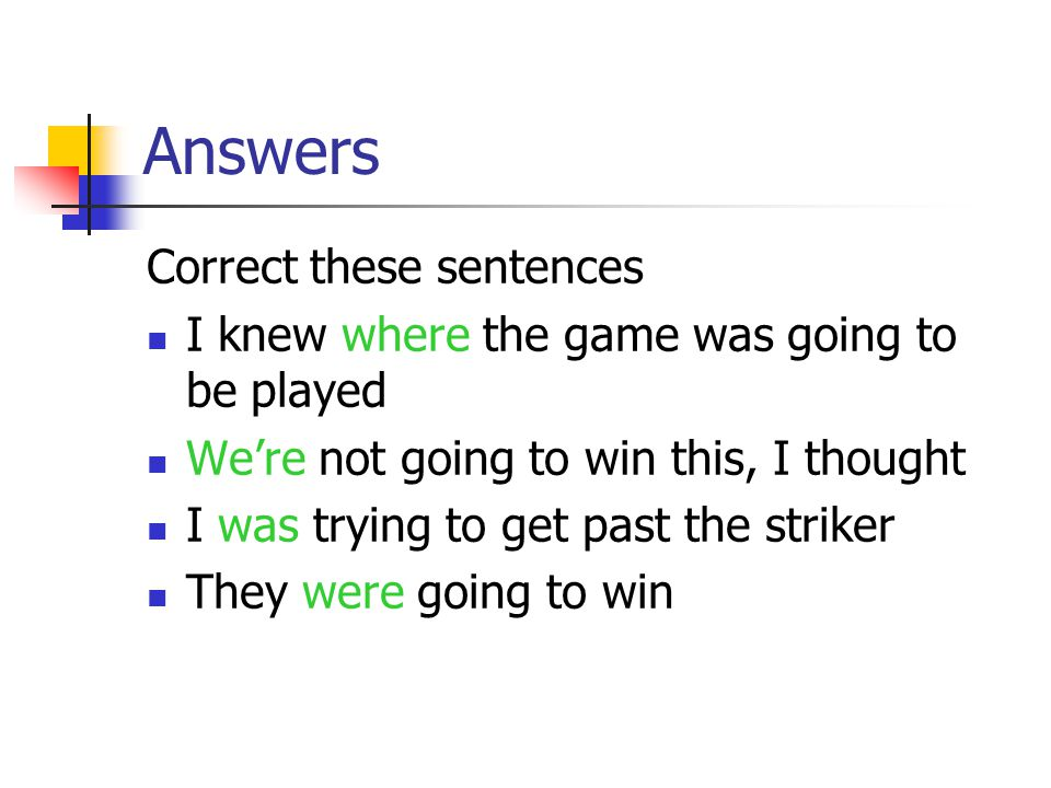 Answers Correct these sentences I knew where the game was going to be played We're not going to win this, I thought I was trying to get past the striker They were going to win