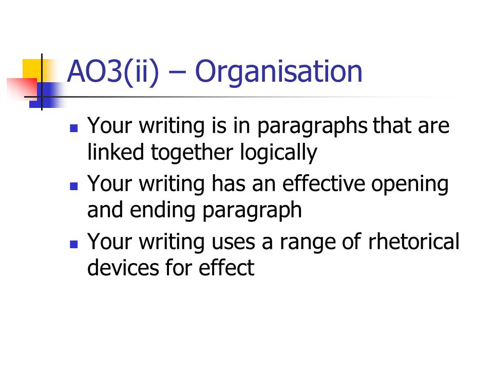 AO3(ii) – Organisation Your writing is in paragraphs that are linked together logically Your writing has an effective opening and ending paragraph Your writing uses a range of rhetorical devices for effect