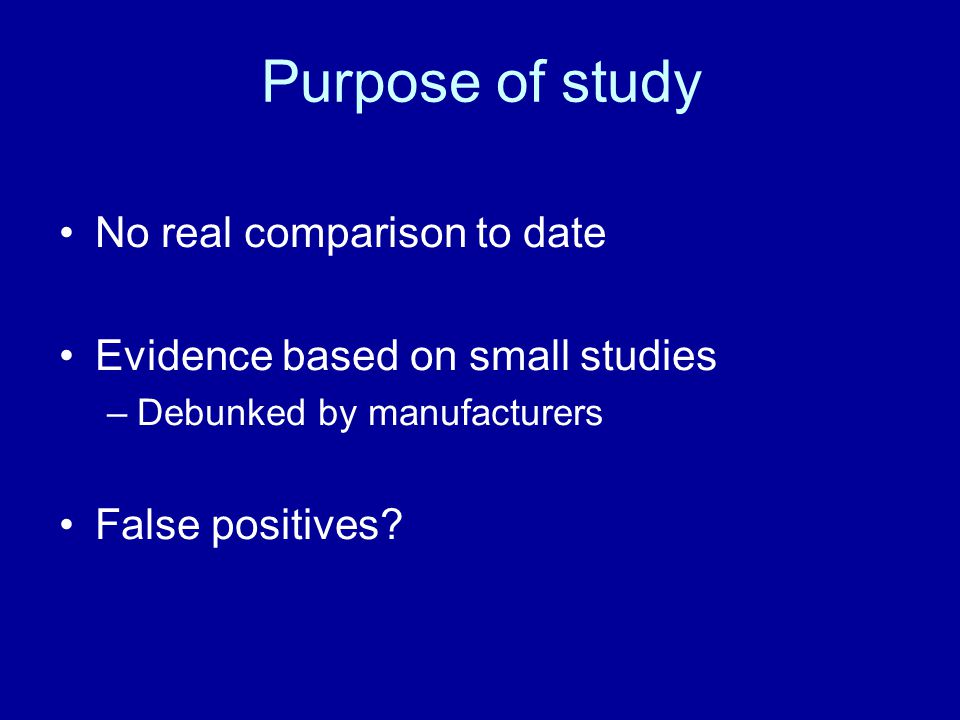 Purpose of study No real comparison to date Evidence based on small studies –Debunked by manufacturers False positives
