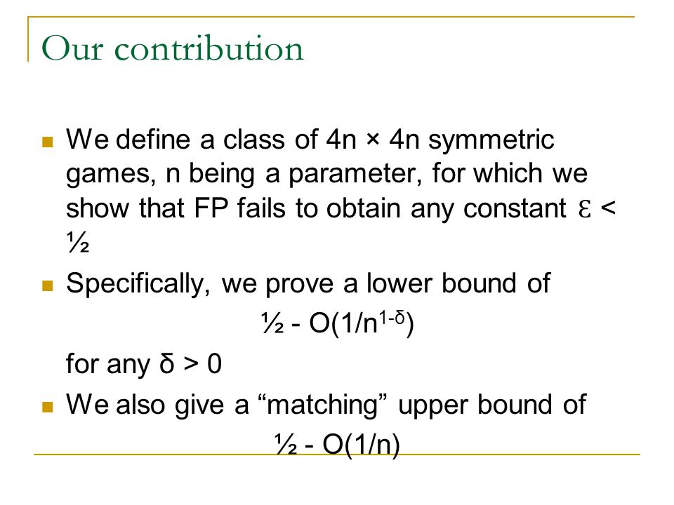 Our contribution We define a class of 4n × 4n symmetric games, n being a parameter, for which we show that FP fails to obtain any constant Ɛ < ½ Specifically, we prove a lower bound of ½ - O(1/n 1-δ ) for any δ > 0 We also give a matching upper bound of ½ - O(1/n)