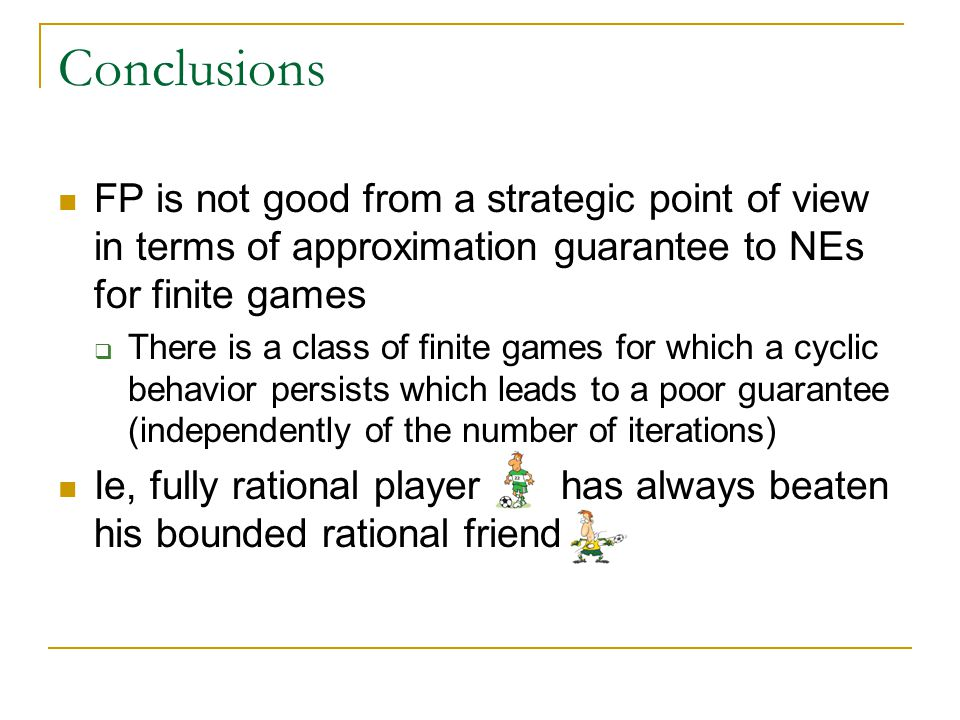Conclusions FP is not good from a strategic point of view in terms of approximation guarantee to NEs for finite games  There is a class of finite games for which a cyclic behavior persists which leads to a poor guarantee (independently of the number of iterations) Ie, fully rational player has always beaten his bounded rational friend