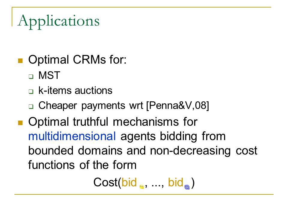 Applications Optimal CRMs for:  MST  k-items auctions  Cheaper payments wrt [Penna&V,08] Optimal truthful mechanisms for multidimensional agents bidding from bounded domains and non-decreasing cost functions of the form Cost(bid,..., bid )