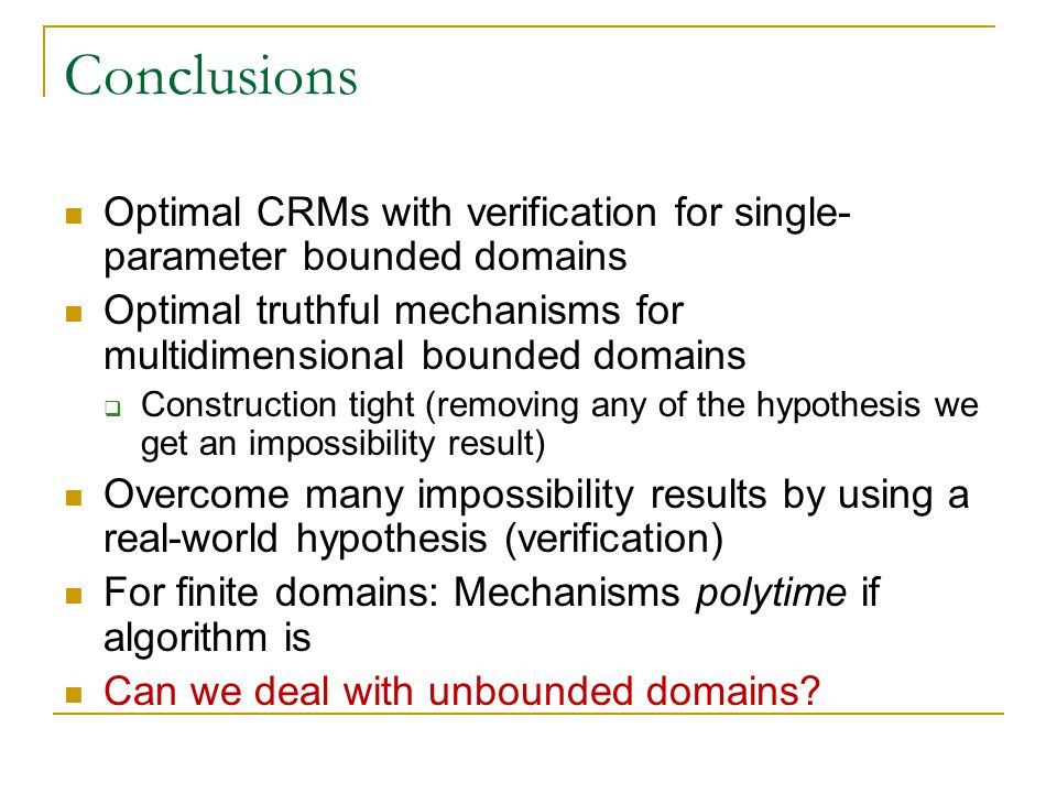 Conclusions Optimal CRMs with verification for single- parameter bounded domains Optimal truthful mechanisms for multidimensional bounded domains  Construction tight (removing any of the hypothesis we get an impossibility result) Overcome many impossibility results by using a real-world hypothesis (verification) For finite domains: Mechanisms polytime if algorithm is Can we deal with unbounded domains
