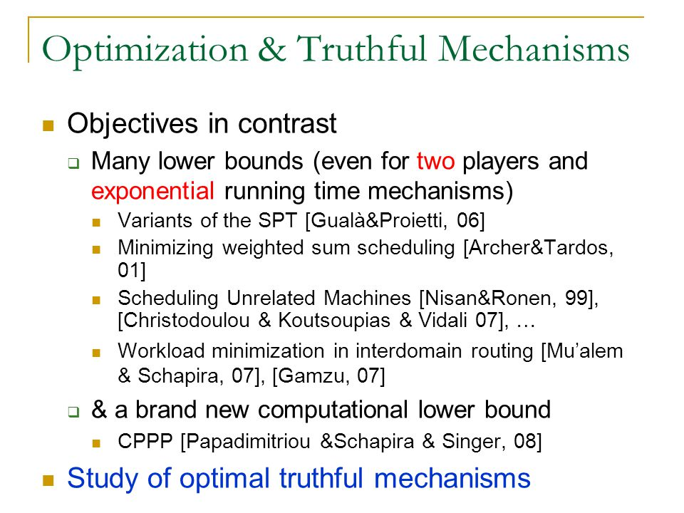 Optimization & Truthful Mechanisms Objectives in contrast  Many lower bounds (even for two players and exponential running time mechanisms) Variants of the SPT [Gualà&Proietti, 06] Minimizing weighted sum scheduling [Archer&Tardos, 01] Scheduling Unrelated Machines [Nisan&Ronen, 99], [Christodoulou & Koutsoupias & Vidali 07], … Workload minimization in interdomain routing [Mu'alem & Schapira, 07], [Gamzu, 07]  & a brand new computational lower bound CPPP [Papadimitriou &Schapira & Singer, 08] Study of optimal truthful mechanisms