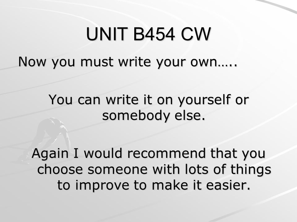 UNIT B454 CW Now you must write your own….. You can write it on yourself or somebody else.