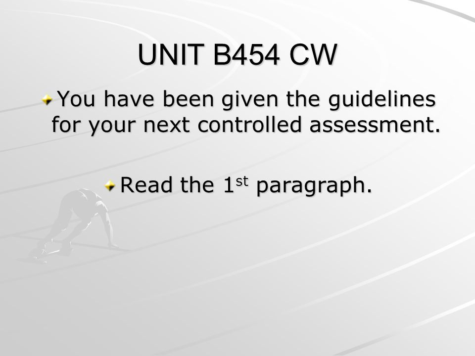 UNIT B454 CW You have been given the guidelines for your next controlled assessment.