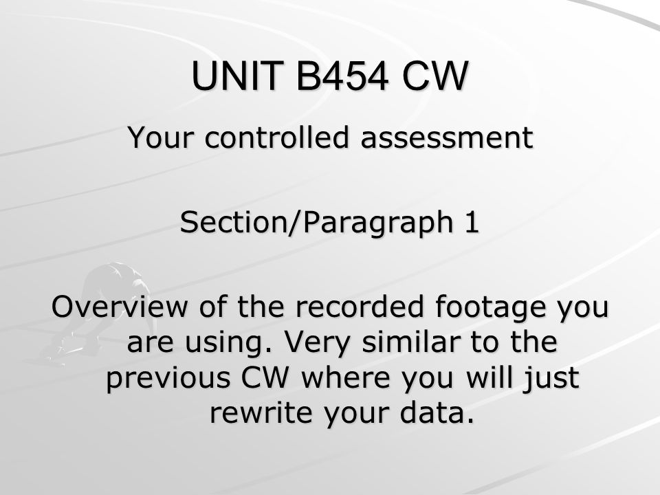 UNIT B454 CW Your controlled assessment Section/Paragraph 1 Overview of the recorded footage you are using.