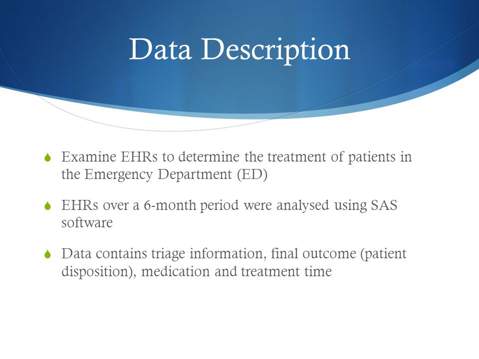 Data Description  Examine EHRs to determine the treatment of patients in the Emergency Department (ED)  EHRs over a 6-month period were analysed using SAS software  Data contains triage information, final outcome (patient disposition), medication and treatment time
