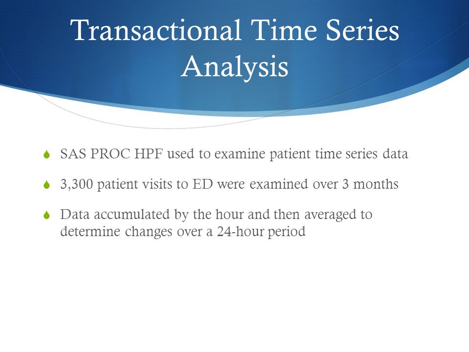 Transactional Time Series Analysis  SAS PROC HPF used to examine patient time series data  3,300 patient visits to ED were examined over 3 months  Data accumulated by the hour and then averaged to determine changes over a 24-hour period
