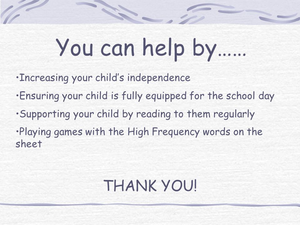 You can help by…… Increasing your child's independence Ensuring your child is fully equipped for the school day Supporting your child by reading to them regularly Playing games with the High Frequency words on the sheet THANK YOU!