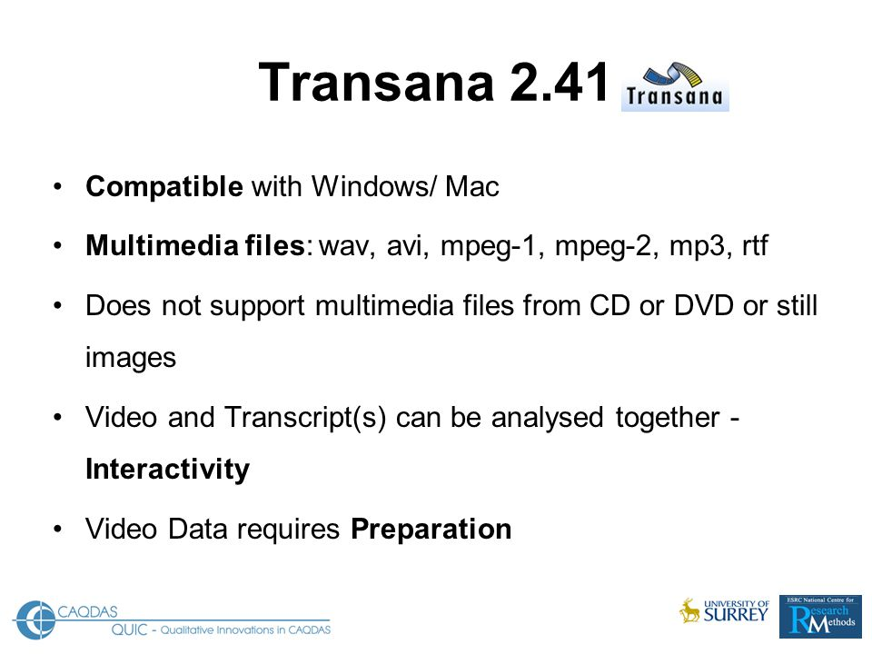 Transana 2.41 Compatible with Windows/ Mac Multimedia files: wav, avi, mpeg-1, mpeg-2, mp3, rtf Does not support multimedia files from CD or DVD or still images Video and Transcript(s) can be analysed together - Interactivity Video Data requires Preparation