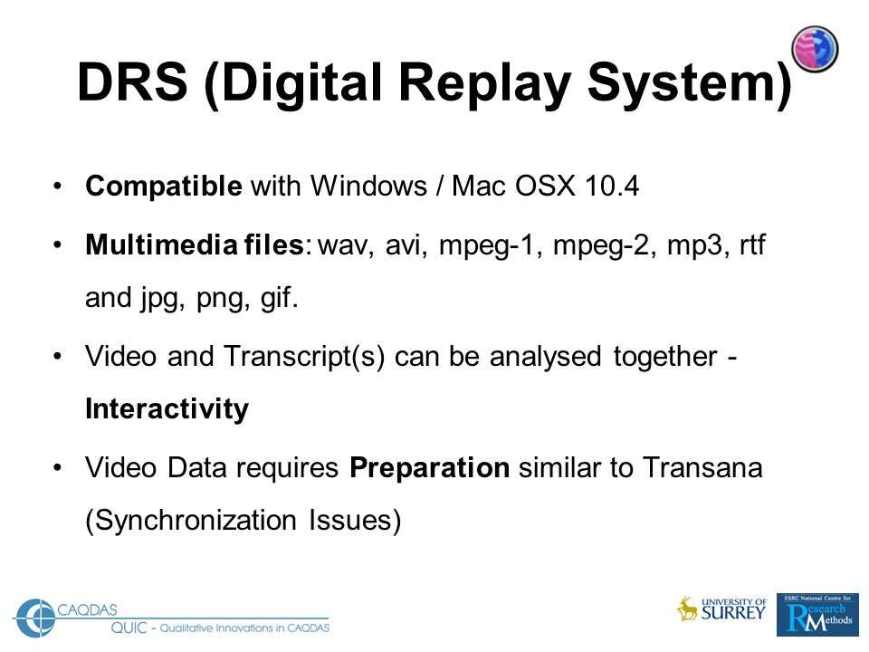 DRS (Digital Replay System) Compatible with Windows / Mac OSX 10.4 Multimedia files: wav, avi, mpeg-1, mpeg-2, mp3, rtf and jpg, png, gif.
