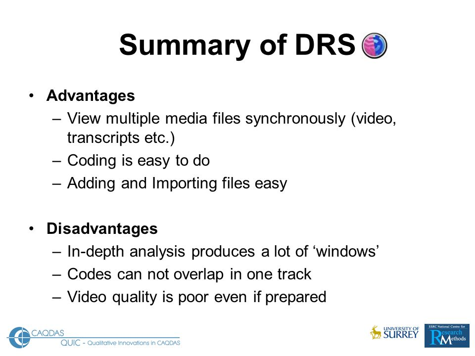 Summary of DRS Advantages –View multiple media files synchronously (video, transcripts etc.) –Coding is easy to do –Adding and Importing files easy Disadvantages –In-depth analysis produces a lot of 'windows' –Codes can not overlap in one track –Video quality is poor even if prepared