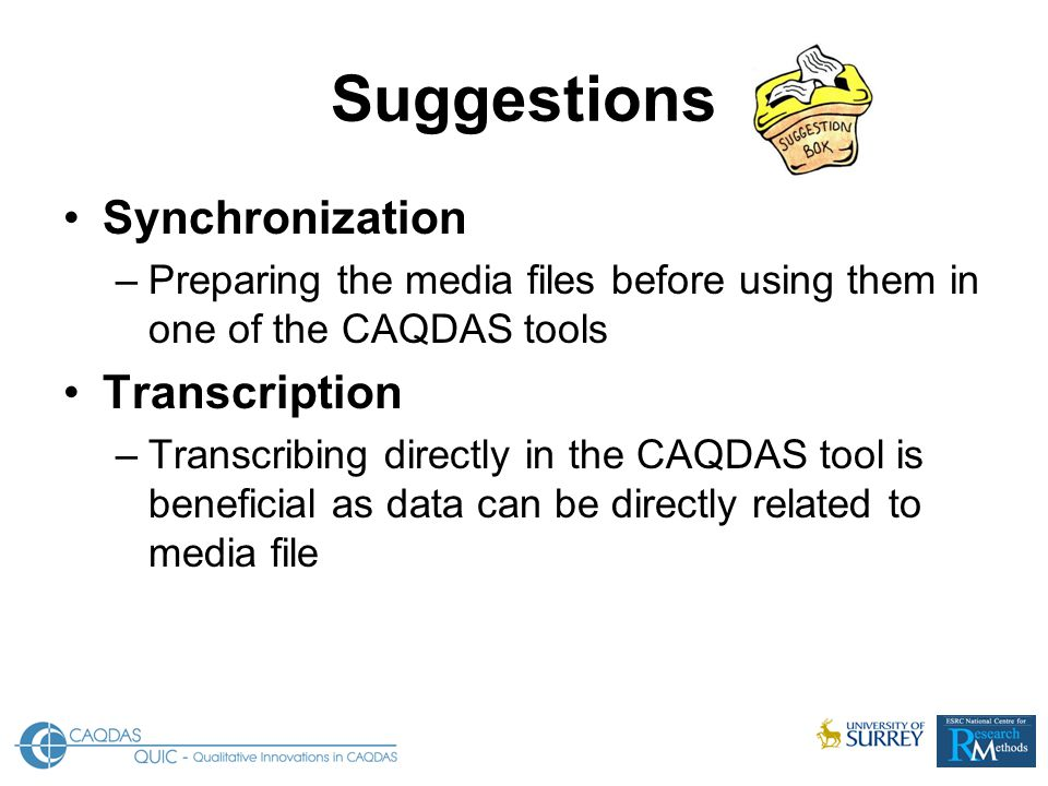 Suggestions Synchronization –Preparing the media files before using them in one of the CAQDAS tools Transcription –Transcribing directly in the CAQDAS tool is beneficial as data can be directly related to media file