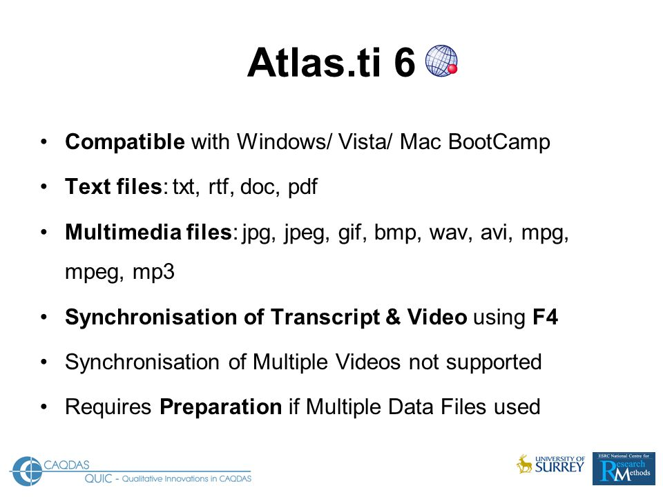 Atlas.ti 6 Compatible with Windows/ Vista/ Mac BootCamp Text files: txt, rtf, doc, pdf Multimedia files: jpg, jpeg, gif, bmp, wav, avi, mpg, mpeg, mp3 Synchronisation of Transcript & Video using F4 Synchronisation of Multiple Videos not supported Requires Preparation if Multiple Data Files used