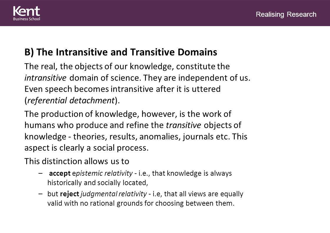 Realising Research B) The Intransitive and Transitive Domains The real, the objects of our knowledge, constitute the intransitive domain of science.