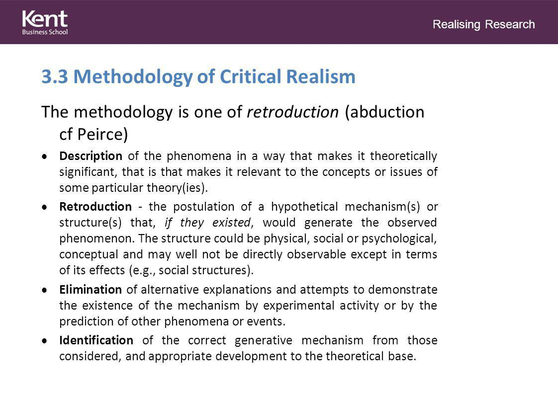Realising Research 3.3 Methodology of Critical Realism The methodology is one of retroduction (abduction cf Peirce)  Description of the phenomena in a way that makes it theoretically significant, that is that makes it relevant to the concepts or issues of some particular theory(ies).