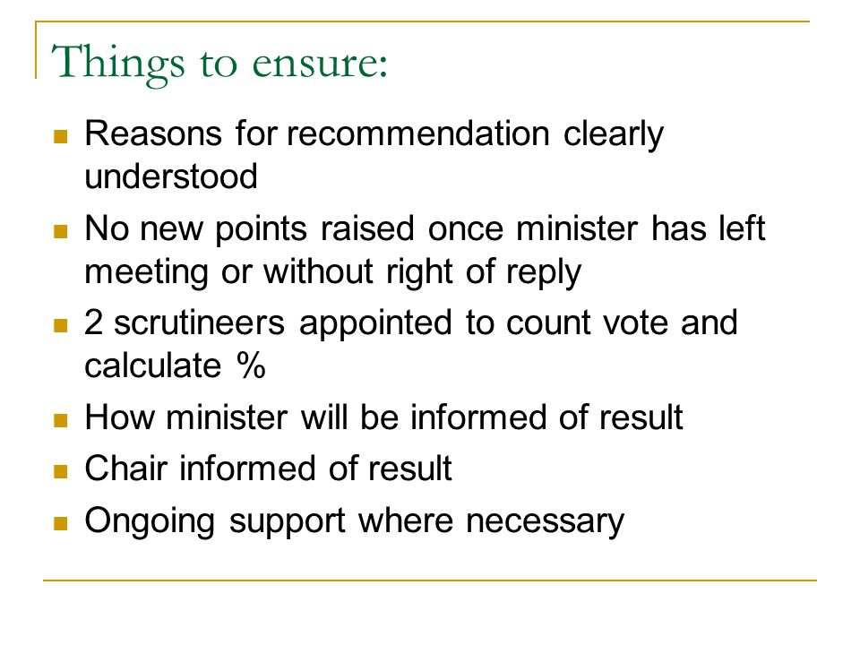 Things to ensure: Reasons for recommendation clearly understood No new points raised once minister has left meeting or without right of reply 2 scrutineers appointed to count vote and calculate % How minister will be informed of result Chair informed of result Ongoing support where necessary