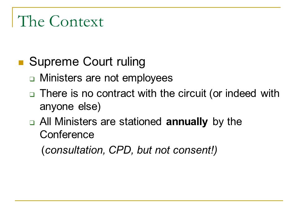 The Context Supreme Court ruling  Ministers are not employees  There is no contract with the circuit (or indeed with anyone else)  All Ministers are stationed annually by the Conference (consultation, CPD, but not consent!)