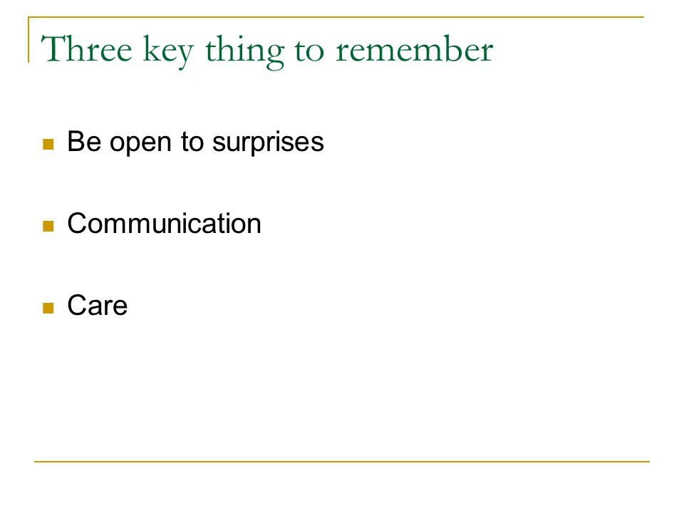 Three key thing to remember Be open to surprises Communication Care