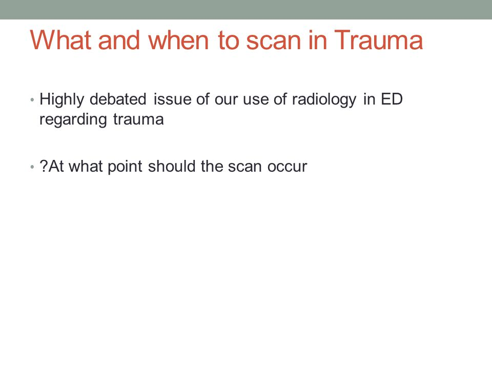 What and when to scan in Trauma Highly debated issue of our use of radiology in ED regarding trauma At what point should the scan occur