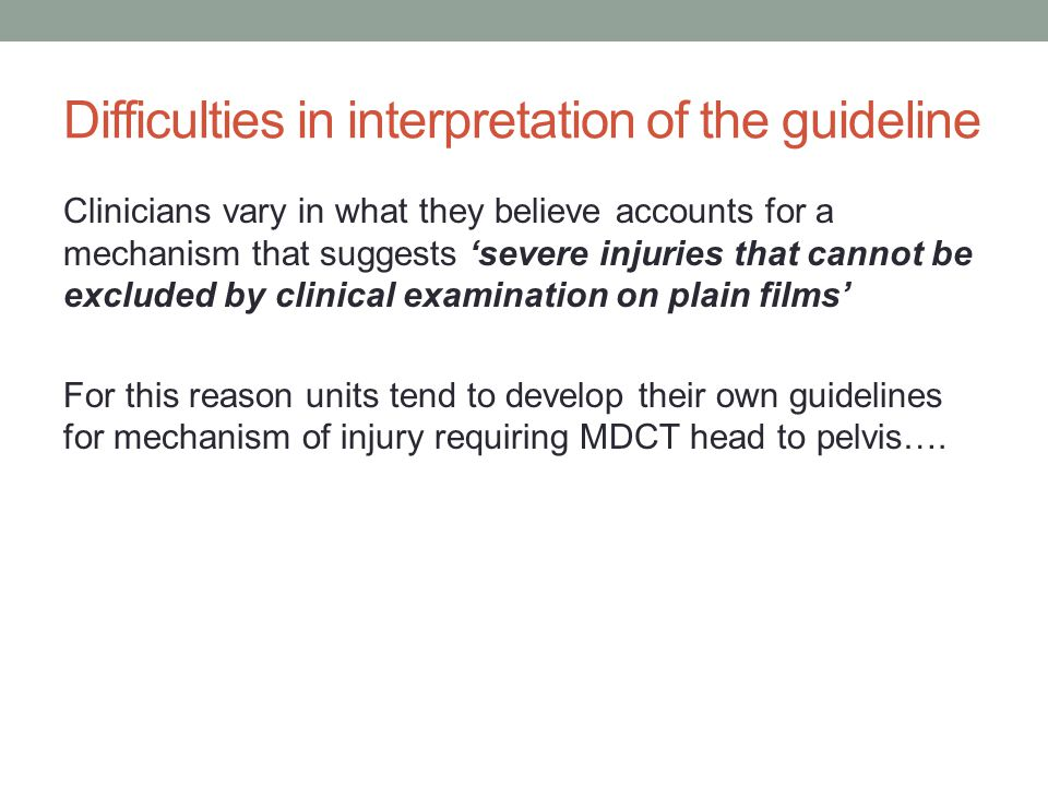 Difficulties in interpretation of the guideline Clinicians vary in what they believe accounts for a mechanism that suggests 'severe injuries that cannot be excluded by clinical examination on plain films' For this reason units tend to develop their own guidelines for mechanism of injury requiring MDCT head to pelvis….
