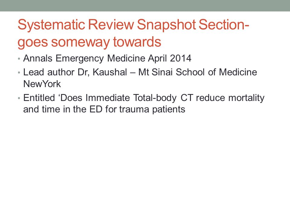 Systematic Review Snapshot Section- goes someway towards Annals Emergency Medicine April 2014 Lead author Dr, Kaushal – Mt Sinai School of Medicine NewYork Entitled 'Does Immediate Total-body CT reduce mortality and time in the ED for trauma patients