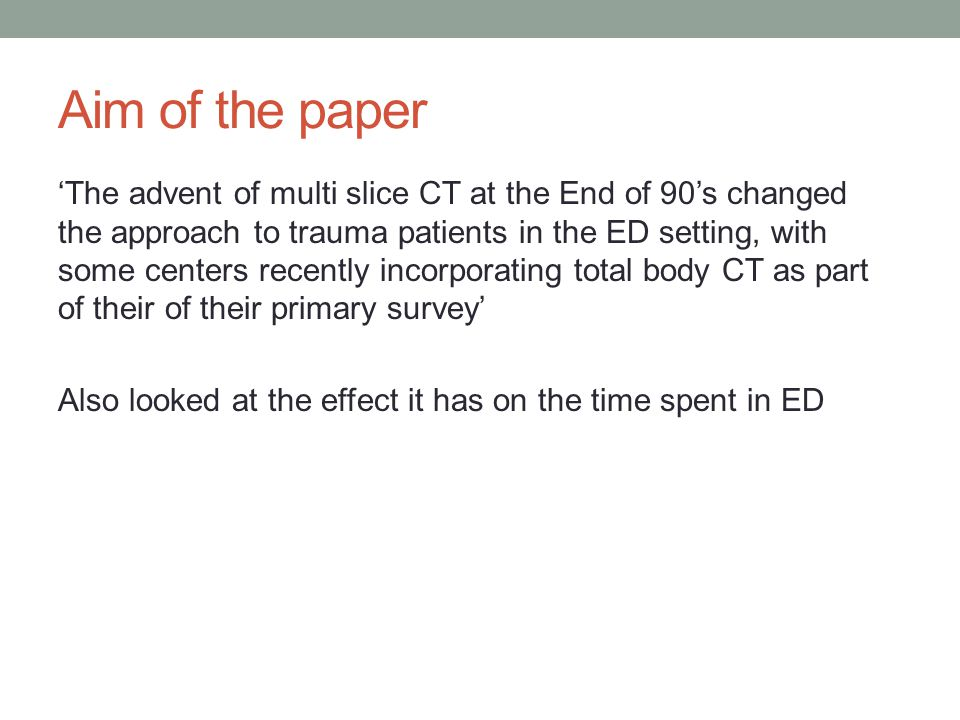 Aim of the paper 'The advent of multi slice CT at the End of 90's changed the approach to trauma patients in the ED setting, with some centers recently incorporating total body CT as part of their of their primary survey' Also looked at the effect it has on the time spent in ED