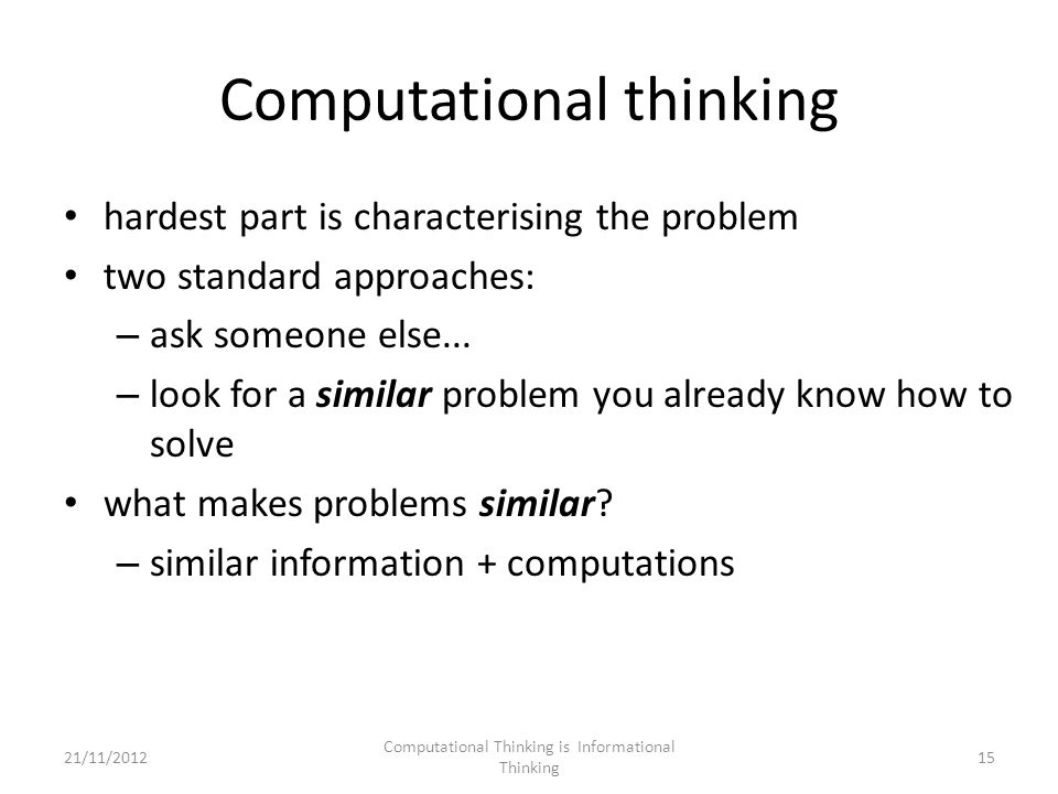 Computational thinking hardest part is characterising the problem two standard approaches: – ask someone else...