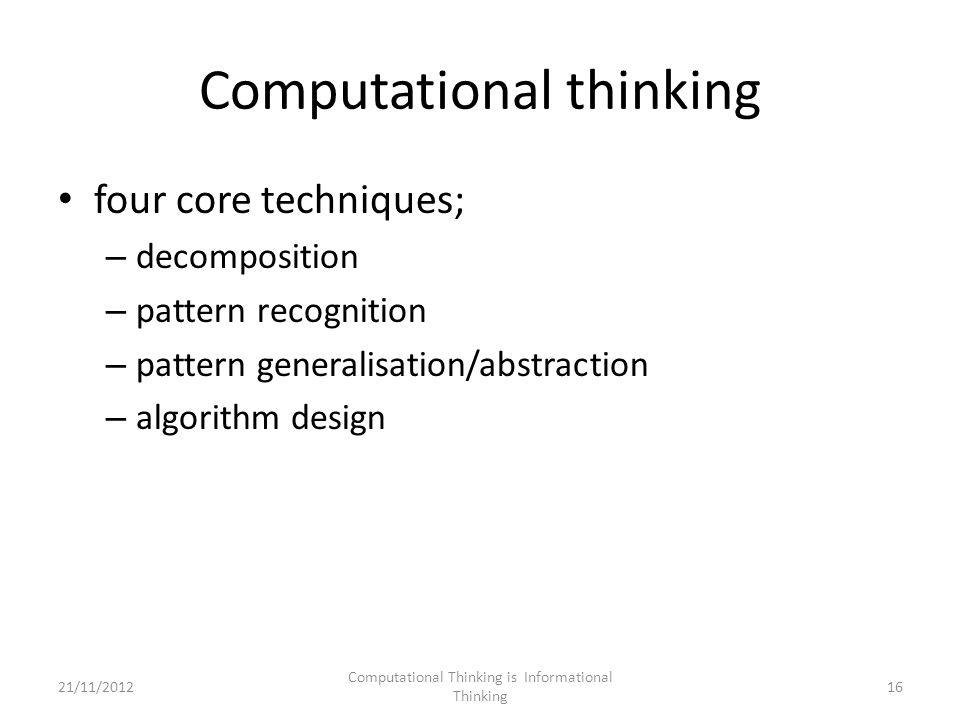 Computational thinking four core techniques; – decomposition – pattern recognition – pattern generalisation/abstraction – algorithm design Computational Thinking is Informational Thinking 1621/11/2012