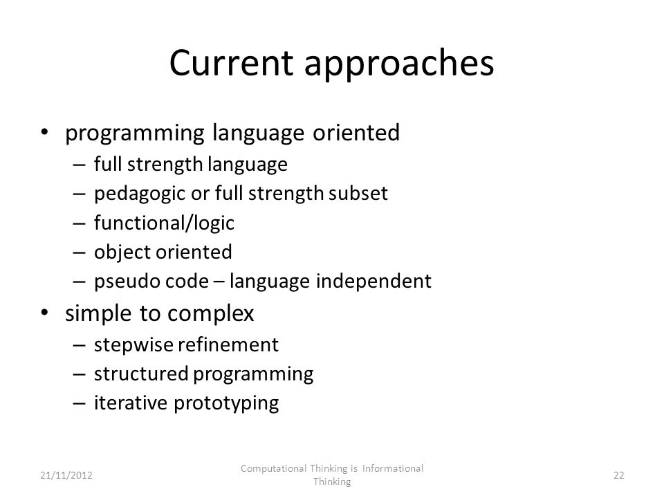 Current approaches programming language oriented – full strength language – pedagogic or full strength subset – functional/logic – object oriented – pseudo code – language independent simple to complex – stepwise refinement – structured programming – iterative prototyping Computational Thinking is Informational Thinking 2221/11/2012
