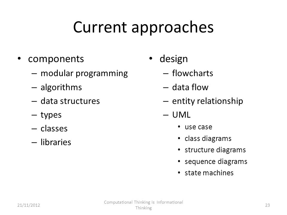 Current approaches components – modular programming – algorithms – data structures – types – classes – libraries design – flowcharts – data flow – entity relationship – UML use case class diagrams structure diagrams sequence diagrams state machines Computational Thinking is Informational Thinking 2321/11/2012