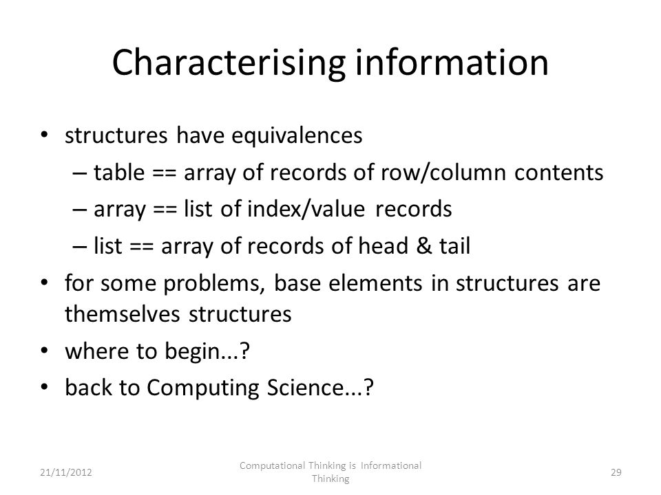 Characterising information structures have equivalences – table == array of records of row/column contents – array == list of index/value records – list == array of records of head & tail for some problems, base elements in structures are themselves structures where to begin....