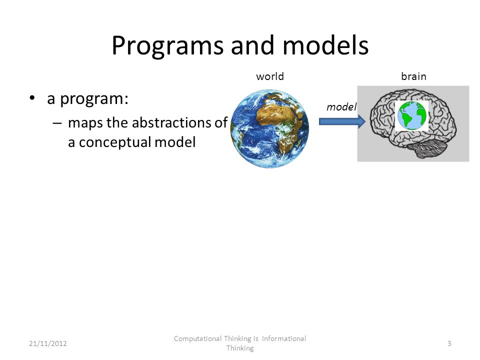 Programs and models a program: – maps the abstractions of a conceptual model model worldbrain 3 Computational Thinking is Informational Thinking 21/11/2012