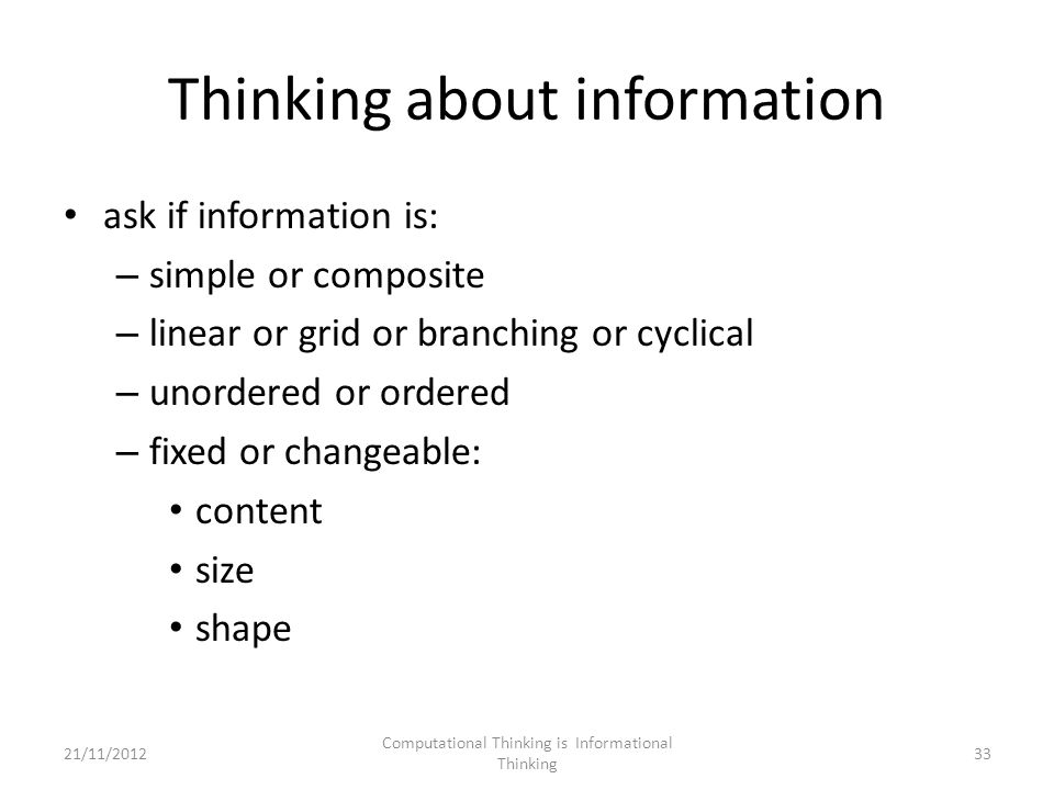 Thinking about information ask if information is: – simple or composite – linear or grid or branching or cyclical – unordered or ordered – fixed or changeable: content size shape Computational Thinking is Informational Thinking 3321/11/2012