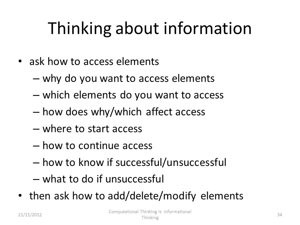 Thinking about information ask how to access elements – why do you want to access elements – which elements do you want to access – how does why/which affect access – where to start access – how to continue access – how to know if successful/unsuccessful – what to do if unsuccessful then ask how to add/delete/modify elements Computational Thinking is Informational Thinking 3421/11/2012