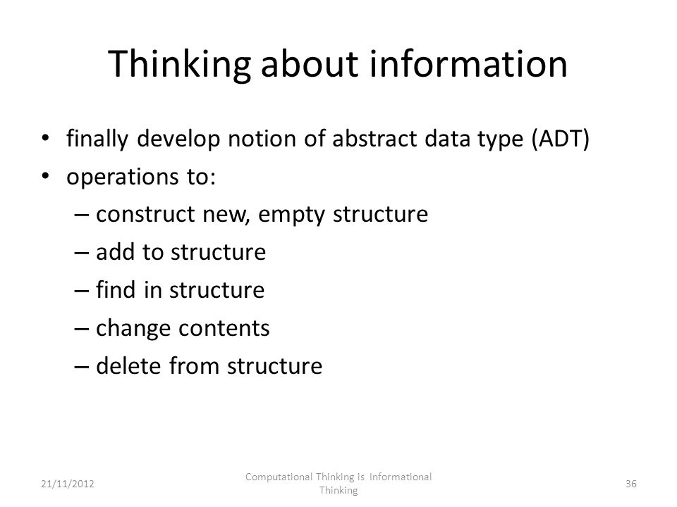 Thinking about information finally develop notion of abstract data type (ADT) operations to: – construct new, empty structure – add to structure – find in structure – change contents – delete from structure Computational Thinking is Informational Thinking 3621/11/2012