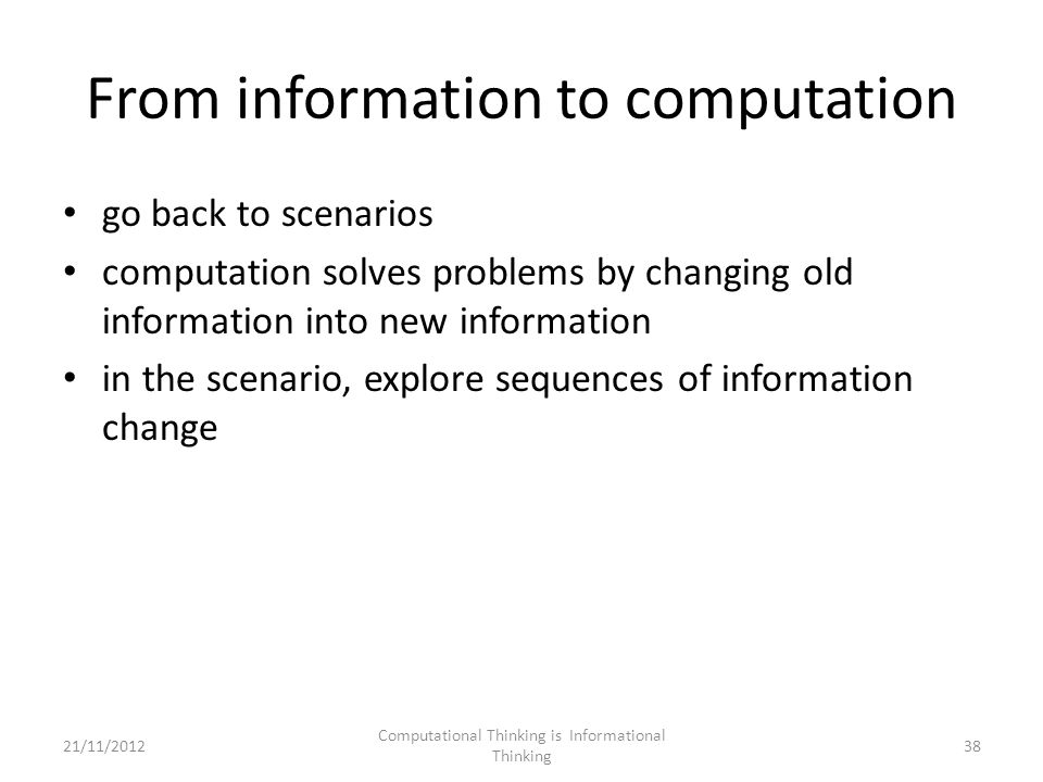 From information to computation go back to scenarios computation solves problems by changing old information into new information in the scenario, explore sequences of information change Computational Thinking is Informational Thinking 3821/11/2012