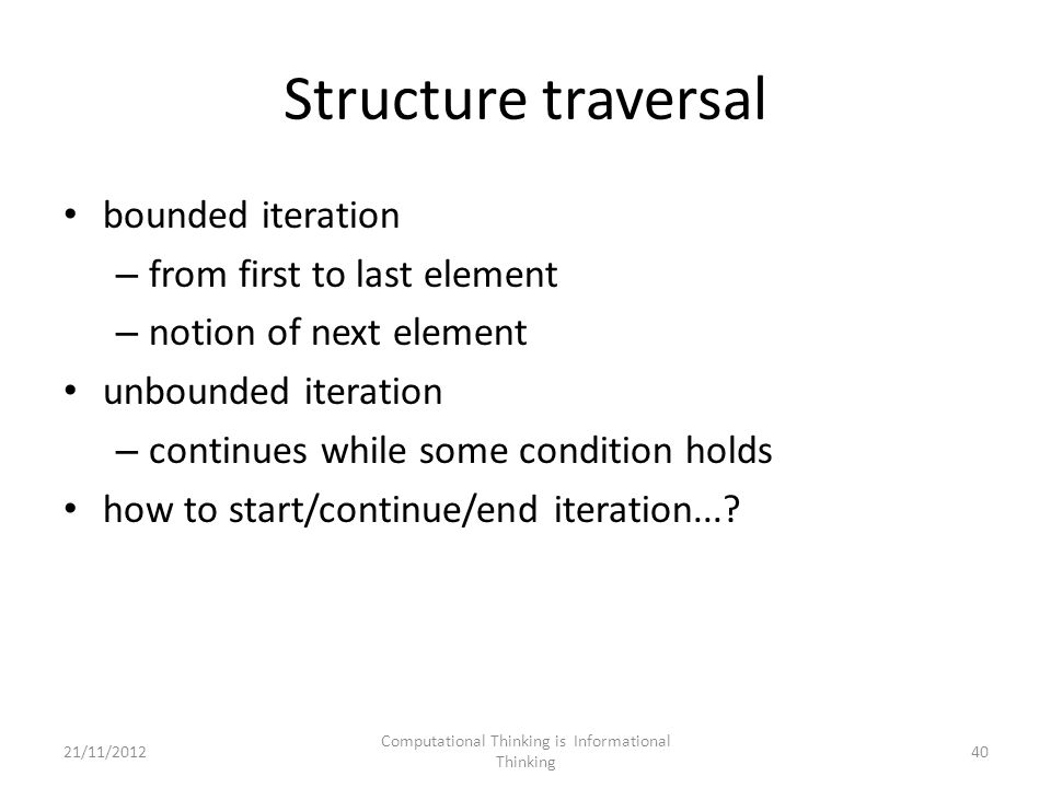 Structure traversal bounded iteration – from first to last element – notion of next element unbounded iteration – continues while some condition holds how to start/continue/end iteration....