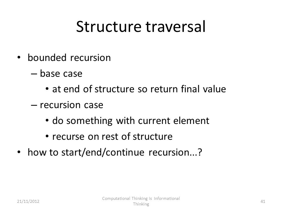 Structure traversal bounded recursion – base case at end of structure so return final value – recursion case do something with current element recurse on rest of structure how to start/end/continue recursion....