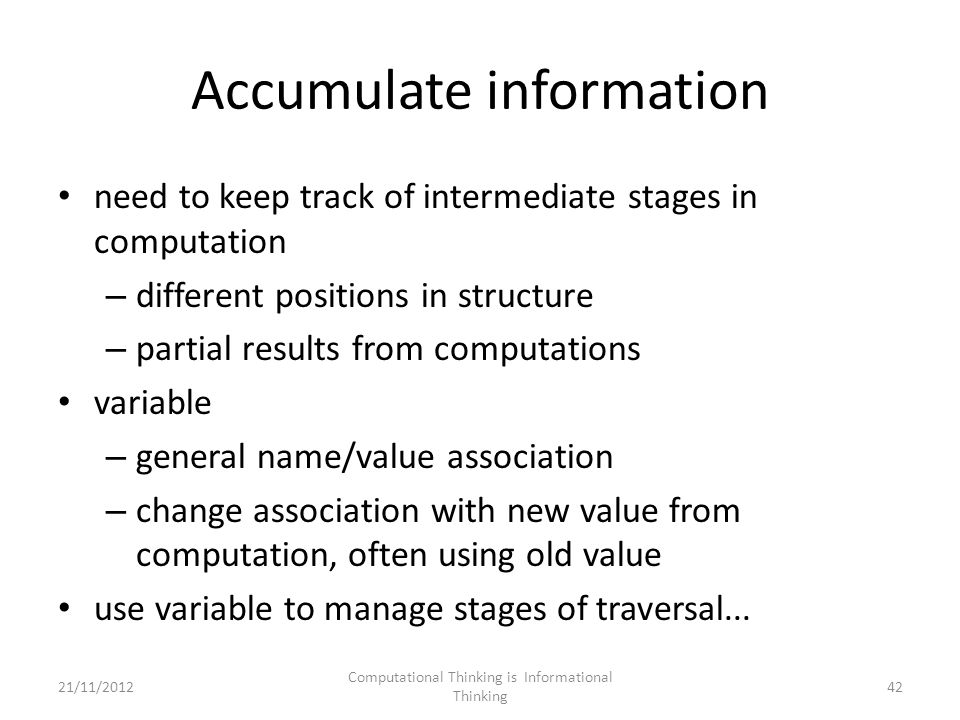 Accumulate information need to keep track of intermediate stages in computation – different positions in structure – partial results from computations variable – general name/value association – change association with new value from computation, often using old value use variable to manage stages of traversal...