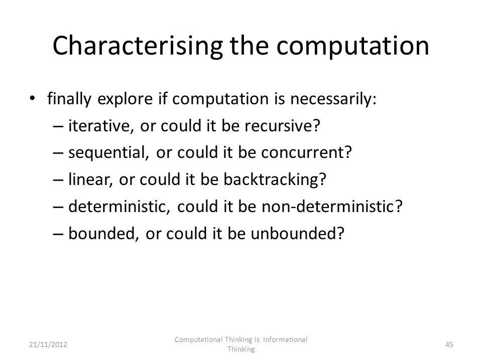 Characterising the computation finally explore if computation is necessarily: – iterative, or could it be recursive.