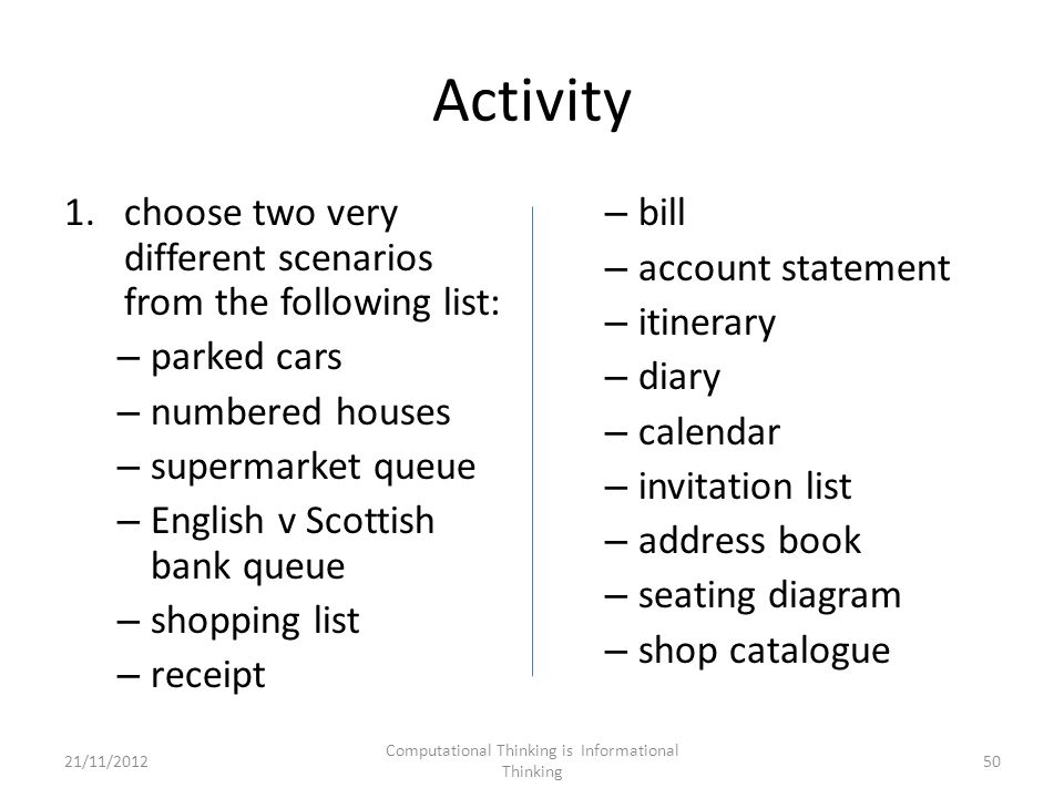 Activity 1.choose two very different scenarios from the following list: – parked cars – numbered houses – supermarket queue – English v Scottish bank queue – shopping list – receipt – bill – account statement – itinerary – diary – calendar – invitation list – address book – seating diagram – shop catalogue 21/11/2012 Computational Thinking is Informational Thinking 50