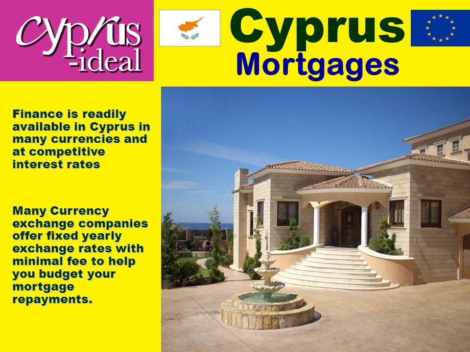 Cyprus Mortgages Finance is readily available in Cyprus in many currencies and at competitive interest rates Many Currency exchange companies offer fixed yearly exchange rates with minimal fee to help you budget your mortgage repayments.